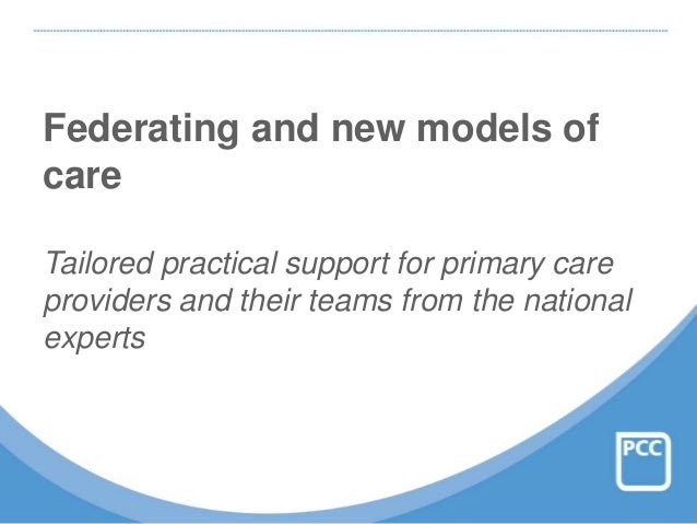 Federating and new models of care Tailored practical support for primary care providers and their teams from the national ...