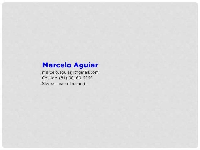 Marcelo Aguiar marcelo.aguiarjr@gmail.com Celular: (81) 98169-6069 Skype: marcelodeamjr