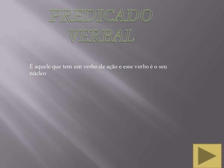PREDICADO VERBAL<br />É aquele que tem um verbo de ação e esse verbo é o seu núcleo<br />