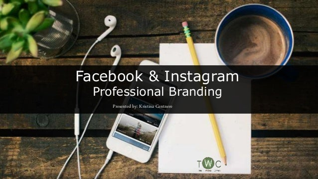 Facebook & Instagram Professional Branding Presented by: Kristina Centnere
