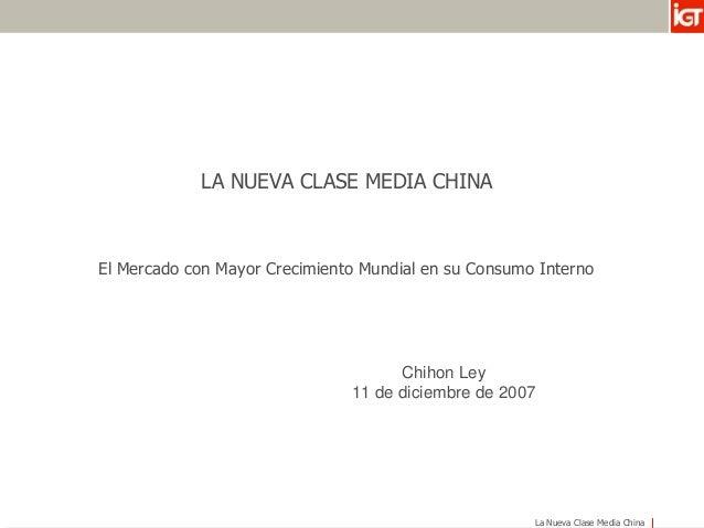 La Nueva Clase Media China LA NUEVA CLASE MEDIA CHINA El Mercado con Mayor Crecimiento Mundial en su Consumo Interno Chiho...