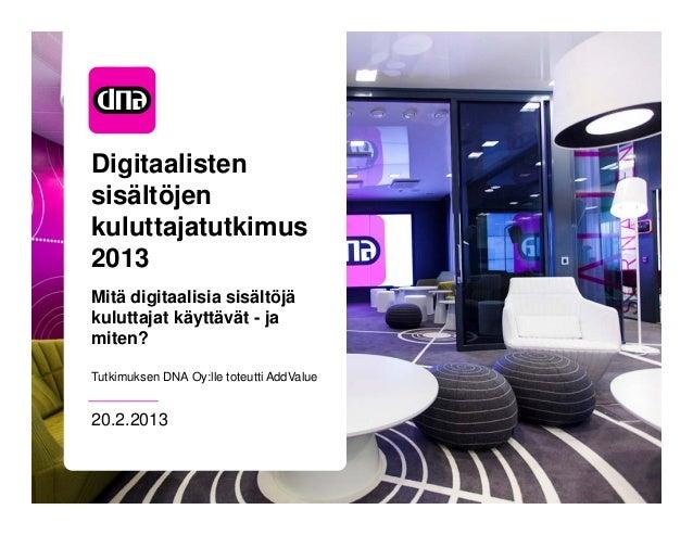 Digitaalistensisältöjenkuluttajatutkimus2013Mitä digitaalisia sisältöjäkuluttajat käyttävät - jamiten?Tutkimuksen DNA Oy:l...