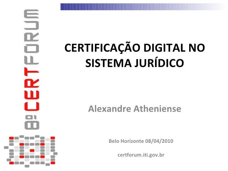 CERTIFICAÇÃO DIGITAL NO    SISTEMA JURÍDICO      Alexandre Atheniense          Belo Horizonte 08/04/2010            certfo...
