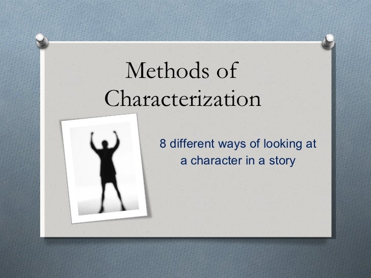 Methods of Characterization 8 different ways of looking at a character in a story