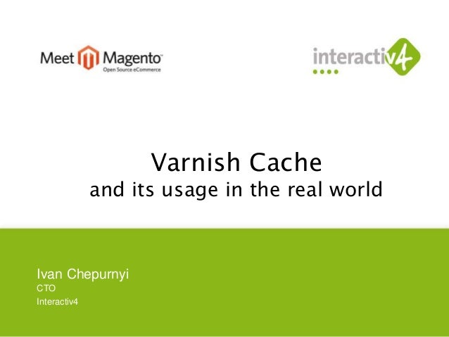 Varnish Cache  and its usage in the real world  Ivan Chepurnyi  CTO  Interactiv4