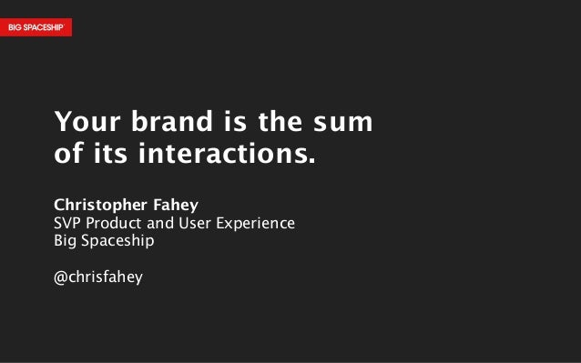 !  Your brand is the sum  of its interactions.  !  Christopher Fahey  SVP Product and User Experience  Big Spaceship  !  @...