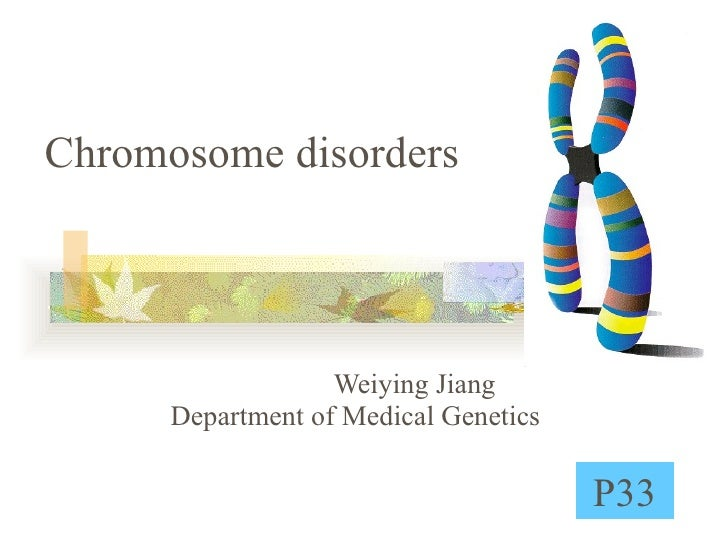 Chromosome disorders Weiying Jiang  Department of Medical Genetics P33