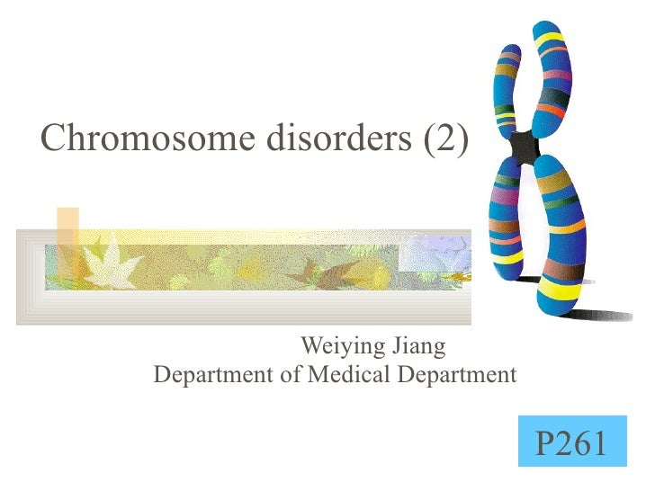 Chromosome disorders (2) Weiying Jiang  Department of Medical Department P261
