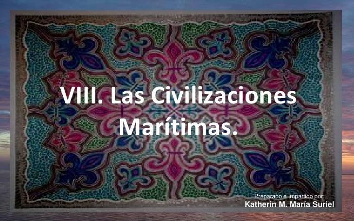 VIII. Las Civilizaciones Marítimas.<br />Preparado e Impartido por:<br />Katherin M. María Suriel<br />