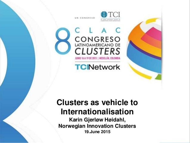 Clusters as vehicle to Internationalisation Karin Gjerløw Høidahl, Norwegian Innovation Clusters 19.June 2015