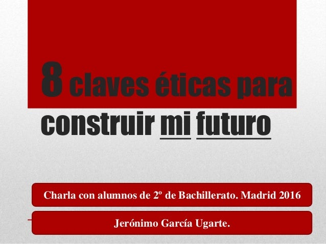 8claves éticas para construir mi futuro Charla con alumnos de 2º de Bachillerato. Madrid 2016 Jerónimo García Ugarte.