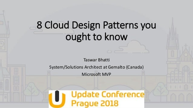 8 Cloud Design Patterns you ought to know Taswar Bhatti System/Solutions Architect at Gemalto (Canada) Microsoft MVP