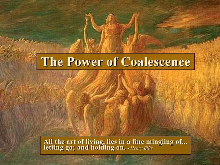 The Power of Coalescence All the art of living, lies in a fine mingling of... letting go; and holding on.  - Henry Ellis