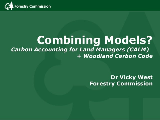 Combining Models?Carbon Accounting for Land Managers (CALM)                     + Woodland Carbon Code                    ...