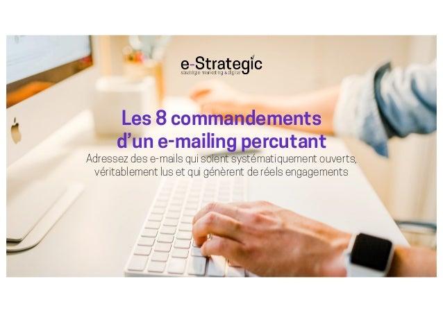 Les 8 commandements d'un e-mailing percutant Adressez des e-mails qui soient systématiquement ouverts, véritablement lus e...