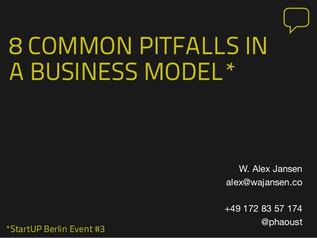 *StartUP Berlin Event #3 8 COMMON PITFALLS IN A BUSINESS MODEL* W. Alex Jansen alex@wajansen.co +49 172 83 57 174 @phaoust