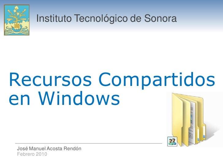 Instituto Tecnológico de Sonora     Recursos Compartidos en Windows  José Manuel Acosta Rendón Febrero 2010