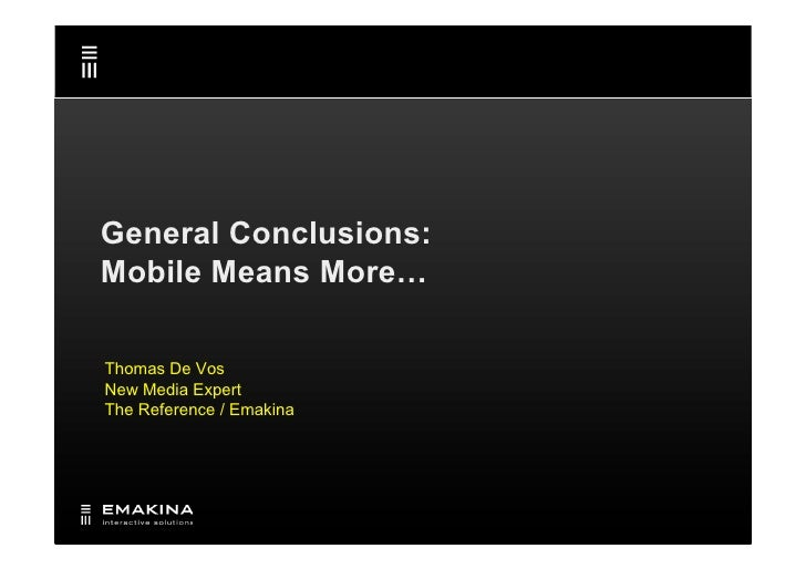 General Conclusions: Mobile Means More…  Thomas De Vos New Media Expert The Reference / Emakina