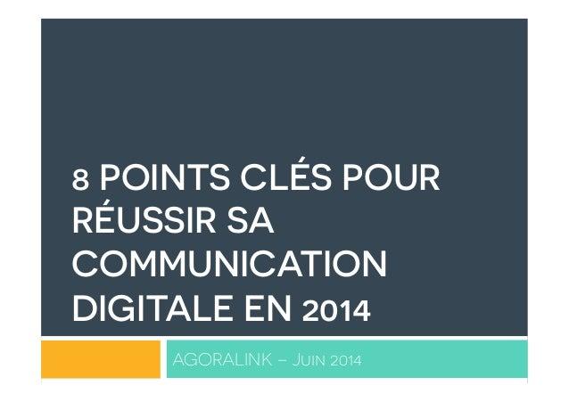 8 POINTS CLÉS POUR RÉUSSIR SA COMMUNICATION DIGITALE EN 2014 AGORALINK – Juin 2014