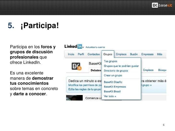 5. ¡Participa!Participa en los foros ygrupos de discusiónprofesionales queofrece LinkedIn.Es una excelentemanera de demost...