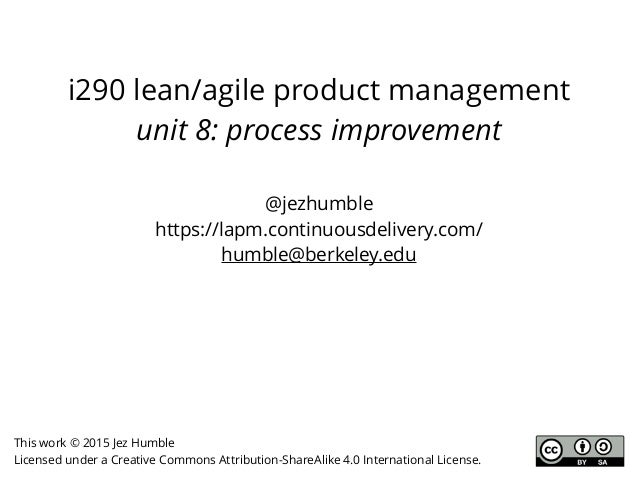 i290 lean/agile product management unit 8: process improvement This work © 2015 Jez Humble Licensed under a Creative Commo...