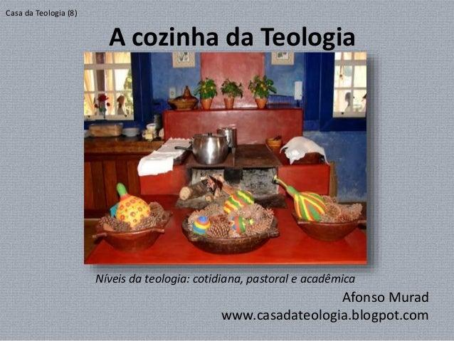 A cozinha da Teologia Afonso Murad www.casadateologia.blogpot.com Casa da Teologia (8) Níveis da teologia: cotidiana, past...