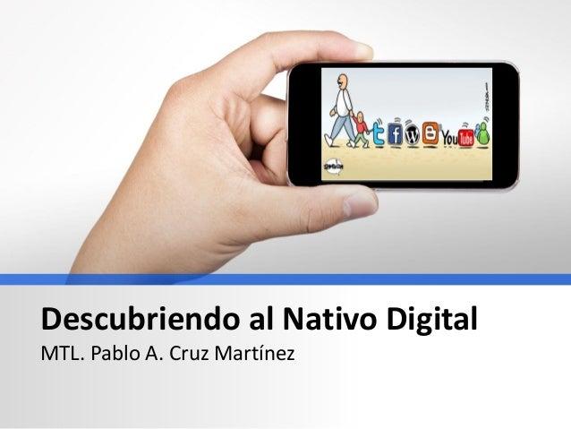 Descubriendo al Nativo Digital MTL. Pablo A. Cruz Martínez