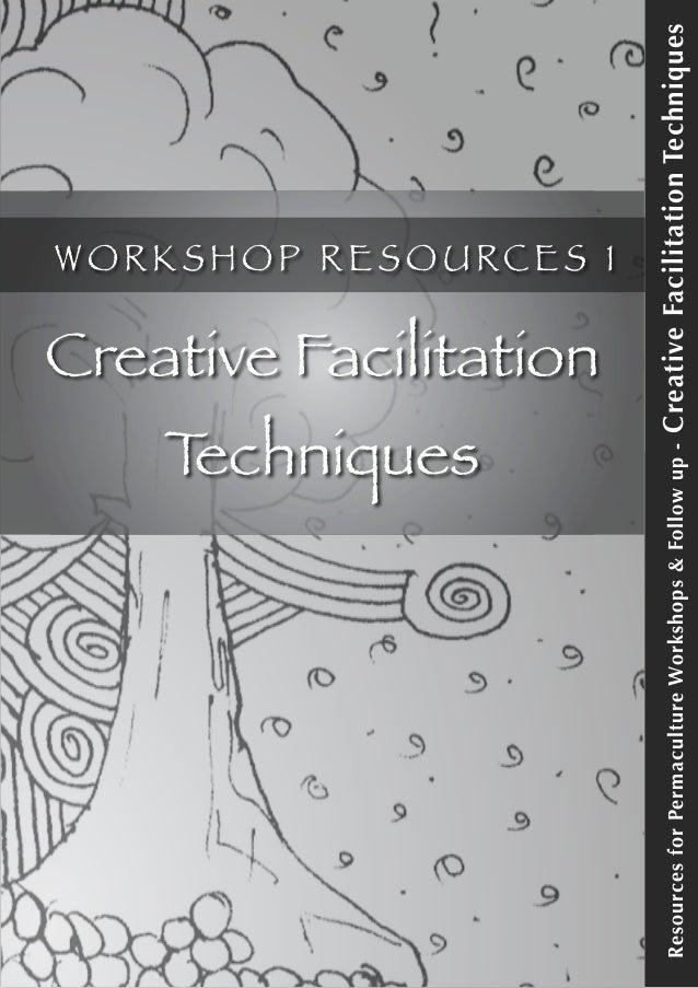 ResourcesforPermacultureWorkshops&Followup-CreativeFacilitationTechniques W O R K S H O P R E S O U RC E S 1 Creative Faci...