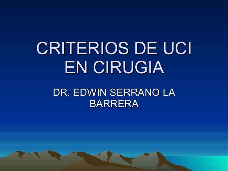 CRITERIOS DE UCI EN CIRUGIA DR. EDWIN SERRANO LA BARRERA