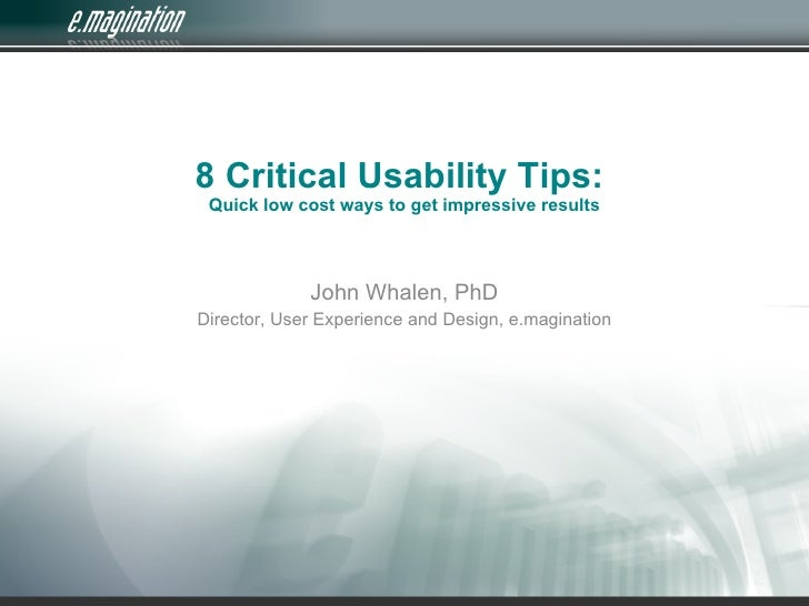 8 Critical Usability Tips:  Quick low cost ways to get impressive results                 John Whalen, PhD Director, User ...