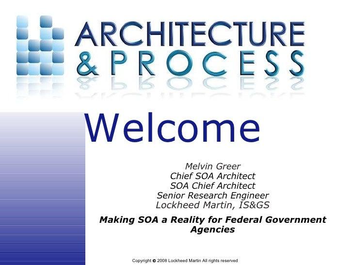 Melvin Greer Chief SOA Architect SOA Chief Architect Senior Research Engineer Lockheed Martin, IS&GS Making SOA a Reality ...