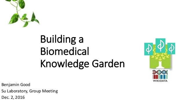 Building a Biomedical Knowledge Garden Benjamin Good Su Laboratory, Group Meeting Dec. 2, 2016
