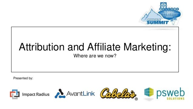 Attribution and Affiliate Marketing: Where are we now? Presented by: