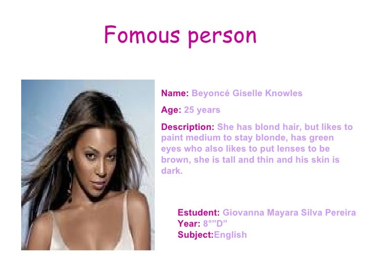 Fomous person  Name:  Name:  Beyoncé Giselle Knowles  Age:  25 years Description:  She has blond hair, but likes to paint ...