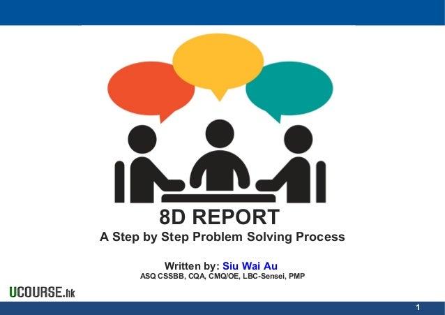 8D REPORT A Step by Step Problem Solving Process Written by: Siu Wai Au ASQ CSSBB, CQA, CMQ/OE, LBC-Sensei, PMP 1