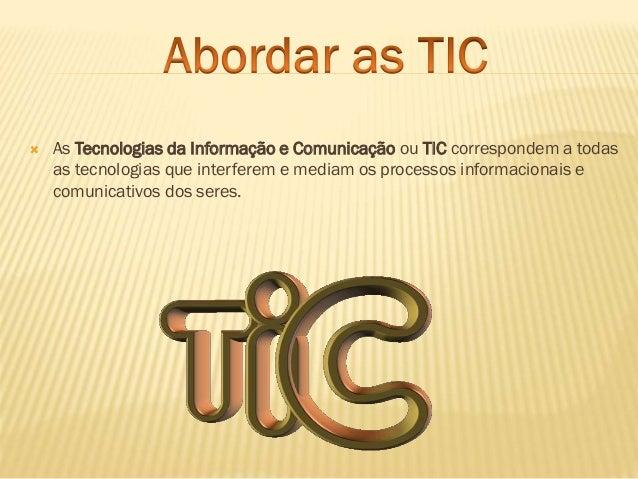   As Tecnologias da Informação e Comunicação ou TIC correspondem a todas as tecnologias que interferem e mediam os proces...