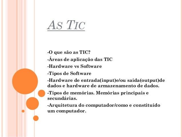 AS TIC -O que são as TIC? -Áreas de aplicação das TIC -Hardware vs Software -Tipos de Software  -Hardware de entrada(input...