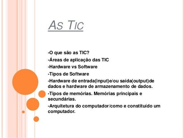 AS TIC -O que são as TIC? -Áreas de aplicação das TIC -Hardware vs Software -Tipos de Software -Hardware de entrada(input)...