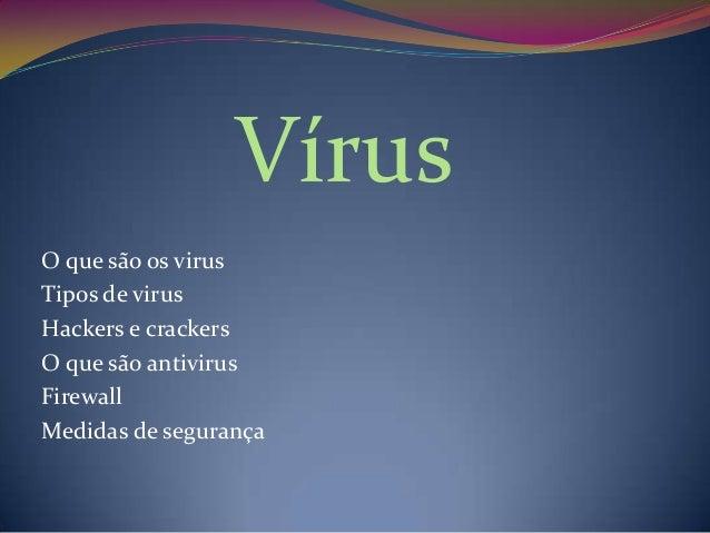 Vírus O que são os virus Tipos de virus Hackers e crackers O que são antivirus Firewall Medidas de segurança