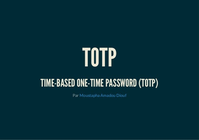 TOTP TIME-BASED ONE-TIME PASSWORD (TOTP) Par Moustapha Amadou Diouf