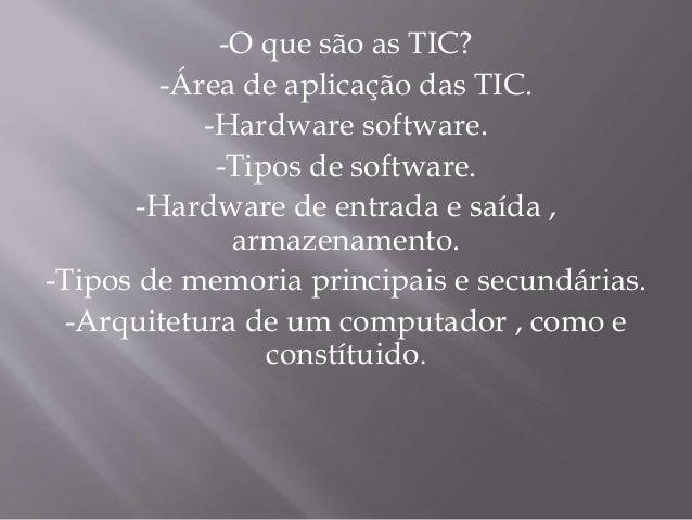 -O que são as TIC? -Área de aplicação das TIC. -Hardware software. -Tipos de software. -Hardware de entrada e saída , arma...