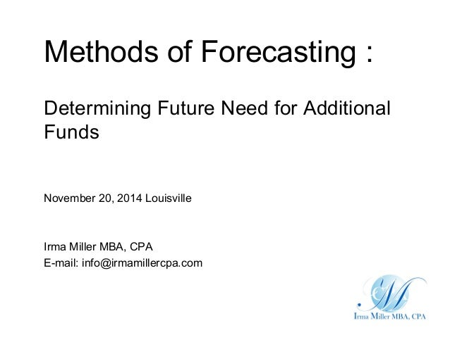 Methods of Forecasting : Determining Future Need for Additional Funds November 20, 2014 Louisville Irma Miller MBA, CPA E-...