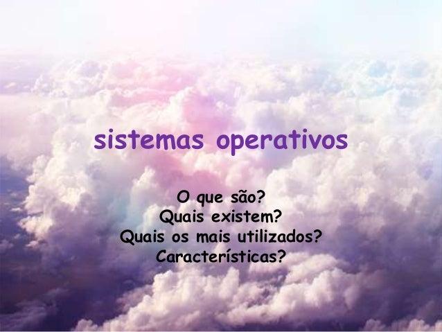 sistemas operativos O que são? Quais existem? Quais os mais utilizados? Características?