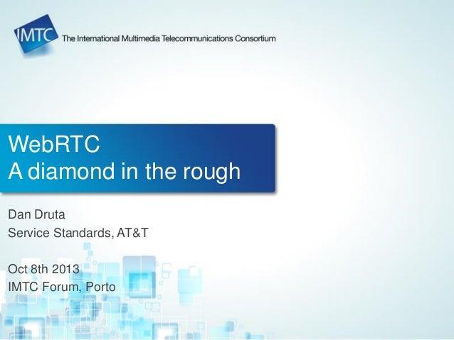 WebRTC A diamond in the rough Dan Druta Service Standards, AT&T Oct 8th 2013 IMTC Forum, Porto
