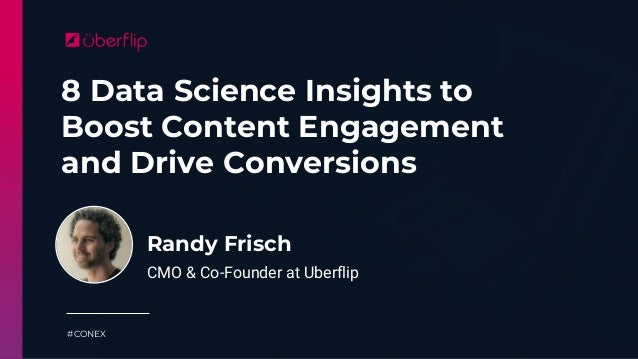 8 Data Science Insights to Boost Content Engagement and Drive Conversions #CONEX Randy Frisch CMO & Co-Founder at Uberflip