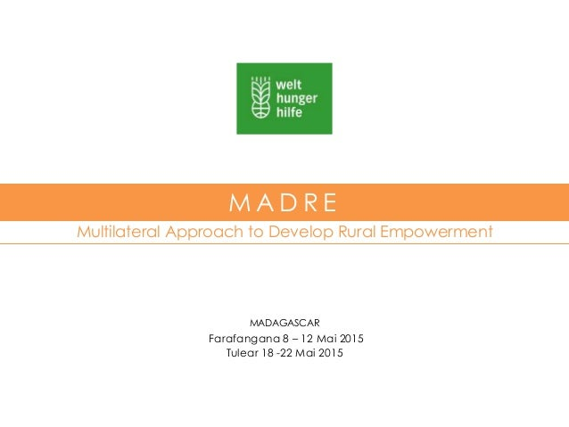 Multilateral Approach to Develop Rural Empowerment M A D R E MADAGASCAR Farafangana 8 – 12 Mai 2015 Tulear 18 -22 Mai 2015