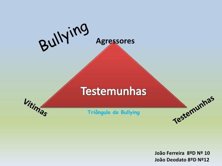 Bullying<br />Agressores<br />Testemunhas<br />Triângulo do Bullying<br />Testemunhas<br />Vitimas<br />João Ferreira  8ºD...