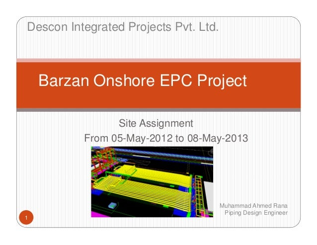 Site Assignment From 05-May-2012 to 08-May-2013 1 Barzan Onshore EPC Project Muhammad Ahmed Rana Piping Design Engineer De...