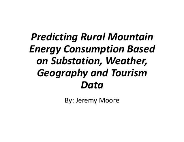 Predicting Rural Mountain Energy Consumption Based on Substation, Weather, Geography and Tourism Data By: Jeremy Moore