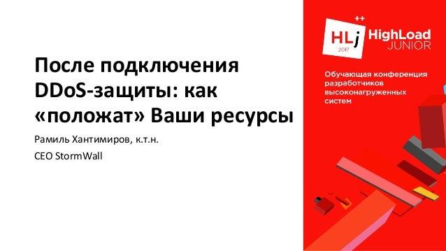 Послеподключения DDoS-защиты:как «положат»Ваширесурсы РамильХантимиров,к.т.н. CEOStormWall